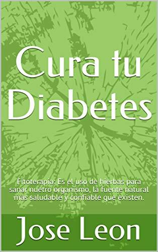 Cura tu Diabetes: Fitoterapia: Es el uso de hierbas para sanar nuetro organismo, la fuente natural más saludable y confiable que existen. por Jose Leon