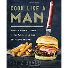 Cook Like a Man: Master Your Kitchen with 68 Simple and Delicious Recipes