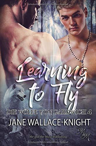 Learning to Fly: Fliegen lernen (Die Wölfe von Gardwich, Band 4)