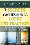 7 secrets cachés sur la loi de l'attraction: Utilisez enfin la loi de l'attraction à votre avantage (French Edition)