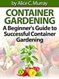 Container Gardening : A Beginner's Guide to Successful Container Gardening