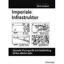 Imperiale Infrastruktur. Deutsche Planungen für eine Erschließung Afrikas, 1880 bis 1960