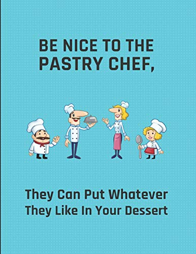 (Be Nice To The Pastry Chef, They Can Put Whatever They Like In Your Dessert: Lined Note Book)