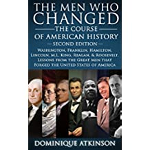 HISTORY: THE MEN WHO CHANGED THE COURSE OF AMERICAN HISTORY - 2nd EDITION: Washington, Franklin, Hamilton, Lincoln, M.L. King, Reagan, & Roosevelt. Lessons ... Men that Forged America (English Edition)