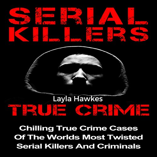Serial Killers True Crime: Chilling True Crime Cases of the Worlds Most Twisted Serial Killers and Criminals, Book 1 - Layla Hawkes - Unabridged