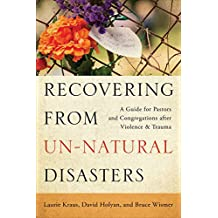 Recovering from Un-Natural Disasters: A Guide for Pastors and Congregations after Violence and Trauma (English Edition)