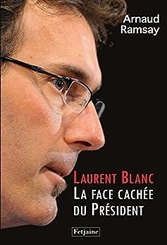 Laurent Blanc: La face cachée du Président par [Ramsay, Arnaud]