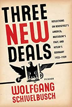 Three New Deals: Reflections on Roosevelt's America, Mussolini's Italy, and Hitler's Germany, 1933-1939 by [Schivelbusch, Wolfgang]