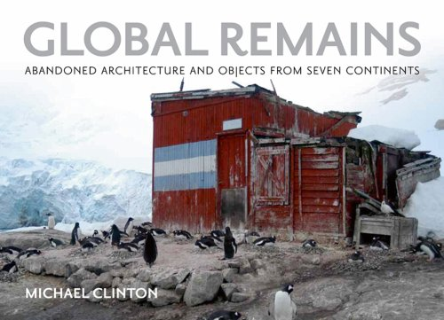 Global Remains: Abandoned Architecture and Objects from Seven Continents por Michael Clinton