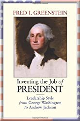 Inventing the Job of President: Leadership Style from George Washington to Andrew Jackson by Fred I. Greenstein (2009-08-30)