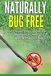 Naturally Bug Free: Do it Yourself Pest Control, The Beginner's Guide to a Bug-Free Organic Garden (English Edition)