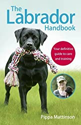 The Labrador Handbook: Your Definitive Guide to Care and Training by Pippa Mattinson (2016-10-01)