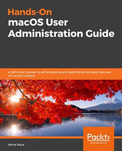 Hands-On macOS User Administration Guide: A definitive manual to administering and optimizing the latest features of macOS Catalina