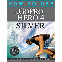 How To Use The GoPro Hero 4 Silver by Jordan Hetrick (10-Nov-2014) Paperback