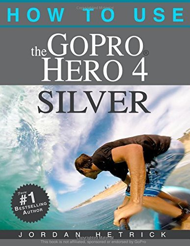 How To Use The GoPro Hero 4 Silver by Jordan Hetrick (10-Nov-2014) Paperback