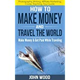How To Make Money And Travel The World: Make Money & Get Paid While Traveling (English Edition)