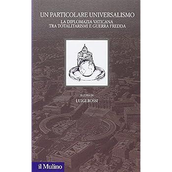 Un Particolare Universalismo. La Diplomazia Vaticana Fra Totalitarismi E Guerra Fredda