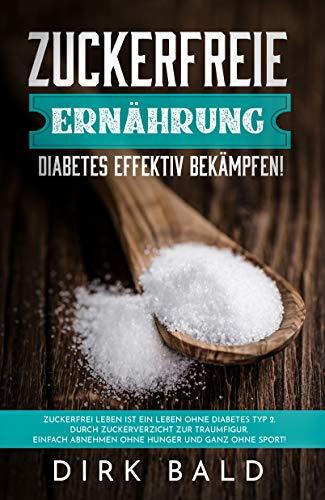 Zuckerfreie Ernährung: Diabetes effektiv bekämpfen! Zuckerfrei leben ist ein Leben ohne Diabetes Typ 2. Durch Zuckerverzicht zur Traumfigur. Einfach Abnehmen ohne Hunger und ganz ohne Sport! (Körper Für Das Leben-rezepte)