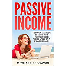 Passive Income: 5 proven methods to make a six figure income while lying on a paradise beach (English Edition)