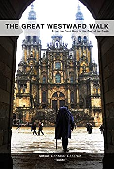 The Great Westward Walk: From the Front Door to the End of the Earth by [González Gabarain, Antxon (Bolitx)]