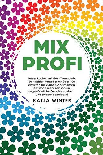 Mixprofi: Besser kochen mit dem Thermomix. Der Insider-Ratgeber mit über 100 cleveren Tricks und Geheimnissen. Jetzt noch mehr Zeit sparen, ungewöhnliche Gerichte zaubern und andere begeistern!