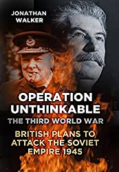 Operation Unthinkable: The Third World War: British Plans to Attack the Soviet Empire 1945 by Jonathan Walker (2013-09-01)