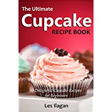 Cupcake Recipes: The Ultimate Cupcake Recipe Book: 50 Delightful Cupcake Recipes for Beginners (English Edition)
