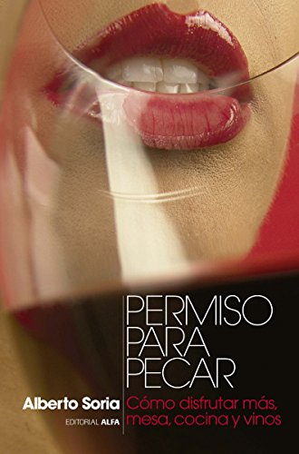 Permiso para pecar: Cómo disfrutar más, mesa, cocina y vinos por Alberto Soria