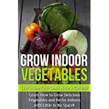 Grow Indoor Vegetables: Live in the City? Do Not Have a Garden? Learn How to Grow Delicious Vegetables and Herbs Indoors With Little to No Space!! (beginners ... grow herbs indoors,) (English Edition)
