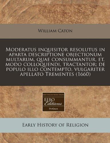 Moderatus Inquisitor Resolutus in Aparta Descriptione Objectionum Multarum, Quae Consummantur, Et, Modo Colloquendi, Tractantor; de Populo Illo Contempto, Vulgariter Apellato Trementes (1660)