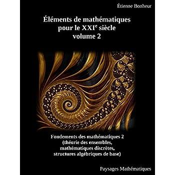 Éléments de mathématiques pour le XXIe siècle, volume 2: Fondements des mathématiques 2 (théorie des ensembles, mathématiques discrètes, structures algébriques de base)
