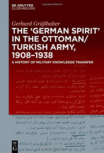 """The """"German Spirit"""" in the Ottoman and Turkish Army, 1908-1938: A history of military knowledge transfer"""