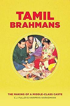 Tamil Brahmans: The Making of a Middle-Class Caste by [Fuller, C. J., Narasimhan, Haripriya]