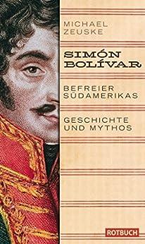 Simón Bolívar. Befreier Südamerikas: Geschichte und Mythos