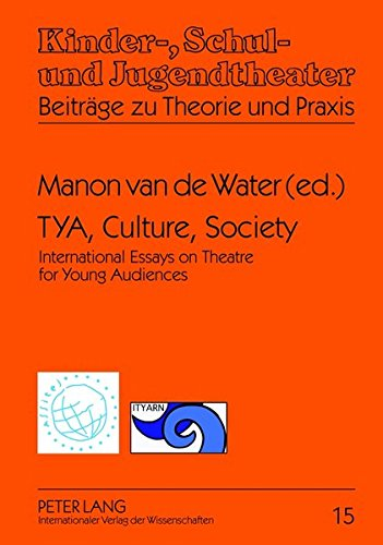 TYA, Culture, Society: International Essays on Theatre for Young Audiences- A Publication of ASSITEJ and ITYARN (Kinder-, Schul- und Jugendtheater - Beiträge zu Theorie und Praxis, Band 15)