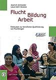 Flucht Bildung Arbeit: Fallstudien zur beruflichen Qualifizierung von Flüchtlingen
