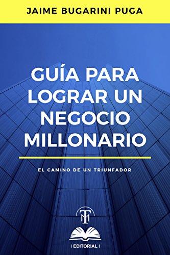 Guía para lograr un negocio millonario: El camino de un triunfador por Jaime Bugarini Puga