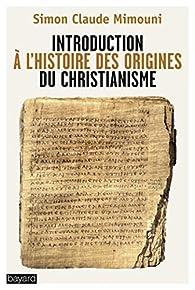 Introduction à l'histoire des origines du christianisme par Simon Claude Mimouni