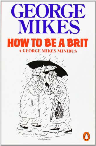 How to be a Brit: The Classic Bestselling Guide: How to Be an Alien; How to Be Inimitable; How to Be Decadent por George Mikes