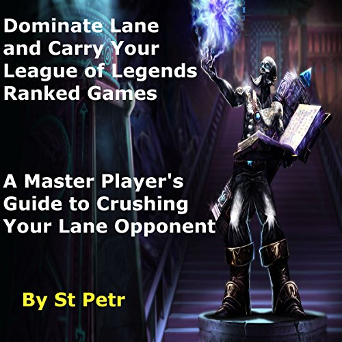 Dominate Lane and Carry Your League of Legends Ranked Games: A Master Player's Guide to Crushing Your Lane Opponent -  St Petr - Unabridged