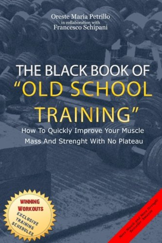 The Black Book Of Old School Training: How To Quickly Improve Your Muscle Mass And Strenght With No Plateau por Mr Oreste Maria Petrillo