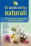 Gli antidolorifici naturali: Via i dolori con i rimedi verdi che non intossicano