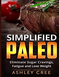 Paleo Simplified: Eliminate Sugar Cravings, Fatigue and Lose Weight by Ashley Cree (2014-10-05)