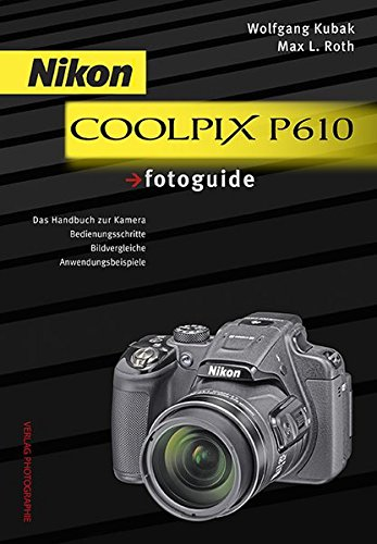 Nikon COOLPIX P610 fotoguide: Das Handbuch zur Kamera . Bedienungsschritte . Bildvergleiche . Anwendungsbeispiele