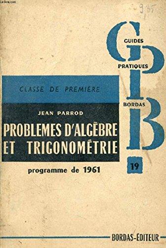 PROBLEMES DE MATHEMATIQUES, 1re A', C, C', M, M', T, TOME I, ALGEBRE ET TRIGONOMETRIE par PARROD JEAN