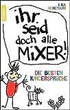 Ihr seid doch alle Mixer!: Die besten Kindersprüche