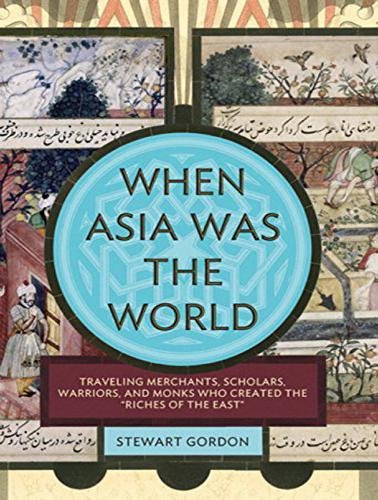 When Asia Was the World: Traveling Merchants, Scholars, Warriors, and Monks Who Created the I'riches of the Easti'