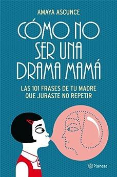 Cómo no ser una drama mamá: Las 101 frases de tu madre que juraste no repetir (VOLUMEN INDEPENDIENTE) de [Ascunce, Amaya]