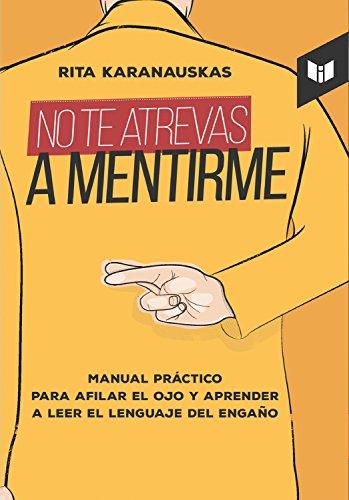 Descargar Libro No te atrevas a mentirme: Manual práctico para afilar el ojo y aprender a leer el lenguaje del engaño de Rita Karanauskas