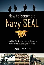 How to Become a Navy SEAL: Everything You Need to Know to Become a Member of the US Navy's Elite Force by Don Mann (2014-08-05)